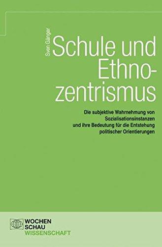 Schule und Ethnozentrismus. Die subjektive Wahrnehmung von Sozialisationsinstanzen und ihre Bedeutung für die Entstehung politischer Orientierungen