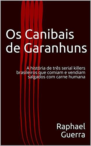 Os Canibais de Garanhuns: A história de três serial killers brasileiros que comiam e vendiam salgados com carne humana (Portuguese Edition) por Raphael Guerra