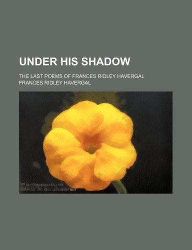 Under his shadow; the last poems of Frances Ridley Havergal