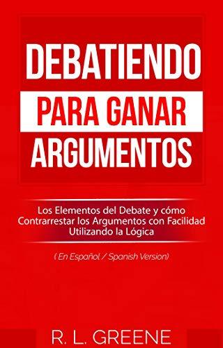 Debatiendo para Ganar Argumentos: Los Elementos del Debate y cómo Contrarrestar los Argumentos con Facilidad Utilizando la Lógica (En Espanol/Spanish Version)