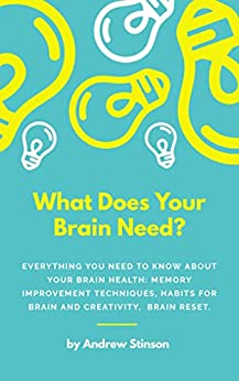 Book cover image for What Does Your Brain Need?: Everything You Need to Know About Your Brain Health: Memory Improvement Techniques, Habits For Brain and Creativ