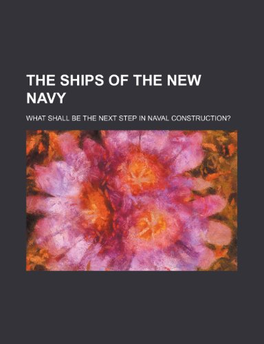 The Ships of the New Navy; What Shall Be the Next Step in Naval Construction?