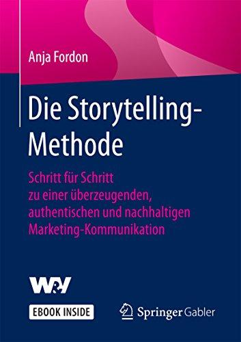 Die Storytelling-Methode: Schritt für Schritt zu einer überzeugenden, authentischen und nachhaltigen Marketing-Kommunikation