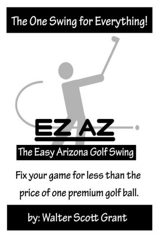 The EZ AZ Golf Swing: One Swing for Everything. by Walter Scott Grant (2014-05-16)