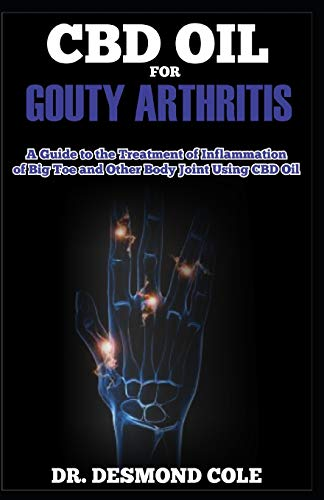 CBD OIL FOR GOUTY ARTHITIS: A Guide to the Treatment of Inflammation of Big Toe and other Body Joint Using CBD Oil