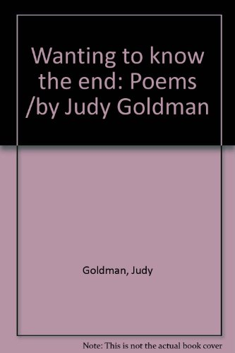 Title: Wanting to know the end Poems by Judy Goldman