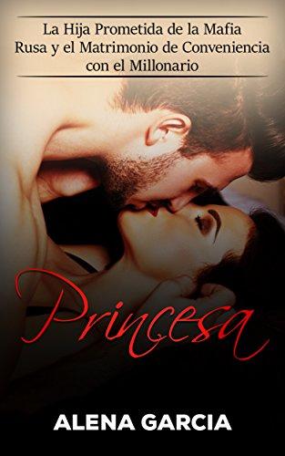 Princesa: La Hija Prometida de la Mafia Rusa y el Matrimonio de Conveniencia con el Millonario de [Garcia, Alena]