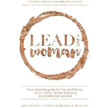 Lead Like A Woman: Your essential guide for true confidence, career clarity, vibrant wellbeing and leadership success