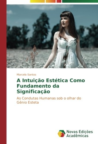 A Intuição Estética Como Fundamento da Significação: As Condutas Humanas sob o olhar do Gênio Esteta