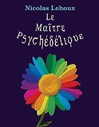 Le Maître Psychédélique: Pour tout savoir des enthéogènes (French Edition)