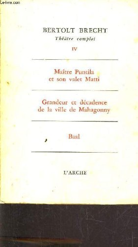 THEATRE COMPLET - TOME IV - MAITRE PUNTILA ET SON VALET MATTI - GRANDEUR ET DECADENCE DE LA VILLE DE MAHAGONNY - BAAL