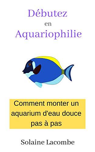 Couverture du livre Débutez en Aquariophilie: comment monter un aquarium d'eau douce pas à pas