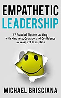 Empathetic Leadership: 47 Practical Tips for Leading with Kindness, Courage, and Confidence in an Age of Disruption (English Edition) par [Brisciana, Michael]