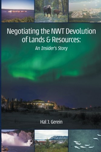 Negotiating the NWT Devolution of Lands & Resources: An Insider's Story por Hal J. Gerein