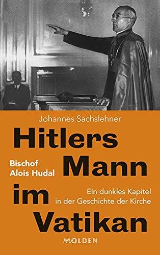 Hitlers Mann im Vatikan: Bischof Alois Hudal. Ein dunkles Kapitel in der Geschichte der Kirche