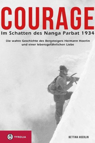 Courage. Im Schatten des Nanga Parbat 1934: Die wahre Geschichte des Bergsteigers Hermann Hoerlin und einer lebensgefährlichen Liebe: Die wahre Geschichte ... Hoerlin  und einer lebensgefährlichen Liebe