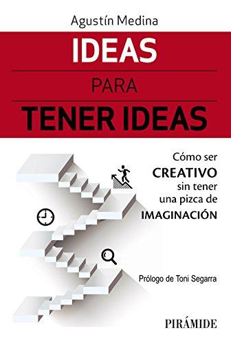Ideas para tener ideas: Cómo ser creativo sin tener una pizca de imaginación (Empresa Y Gestión) por Agustín Medina
