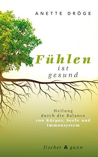 Fühlen ist gesund: Heilung durch die Balance von Körper, Seele und Immunsystem