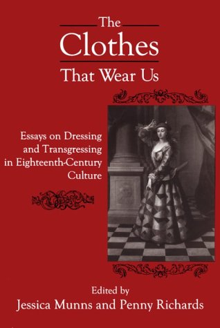 The Clothes That Wear Us: Essays in Dressing and Transgressing in Eighteenth-century Culture