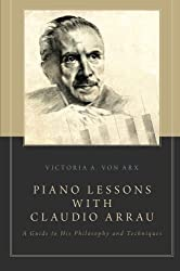 Piano Lessons with Claudio Arrau: A Guide to His Philosophy and Techniques by Victoria A. Von Arx (1-Jun-2014) Paperback