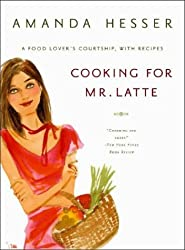 Cooking for Mr Latte - A Food Lover's Courtship, with Recipes