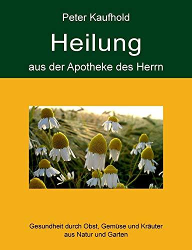 Heilung aus der Apotheke des Herrn - Band 1: Gesundheit durch Obst, Gemüse und Kräuter aus Natur und Garten -