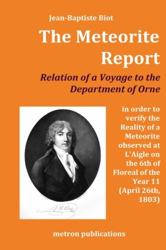 The Meteorite Report: Relation of a Voyage made to the Departement of Orne in order to verify the Reality of a Meteorite observed on the 6th of Floreal of the Year 11 (April 26th, 1803)