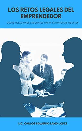 Los retos legales del emprendedor: De relaciones laborales a estrategias fiscales por Carlos Eduardo Lang López
