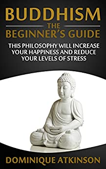 BUDDHISM: THE BEGINNERS GUIDE: Learn how this Philosophy