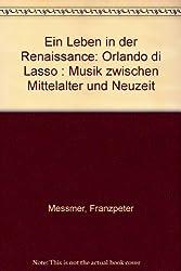 Ein Leben in der Renaissance: Orlando Di Lasso. Musik zwischen Mittelalter und Neuzeit (Edition Wissenschaft und Literatur)
