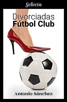 Divorciadas Fútbol Club – Antonio Sánchez