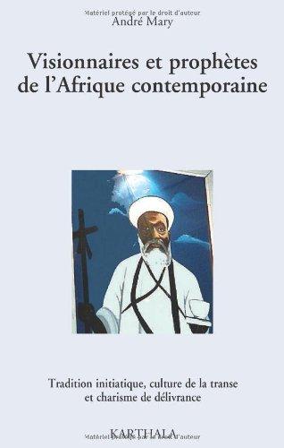 Visionnaires et prophètes de l'Afrique contemporaine. Tradition initiatique, culture de la transe et charisme de délivrance par André MARY