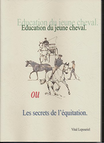 Éducation du jeune cheval ou Les secrets de l'équitation (Recherche sur la pédagogie adaptée à l'équitation) par Vital Lepouriel