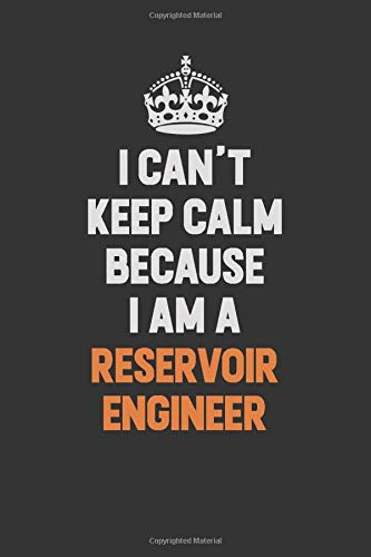 I Can't Keep Calm Because I Am A  Reservoir Engineer: Inspirational life quote blank lined Notebook 6x9 matte finish (Reservoir Engineer)