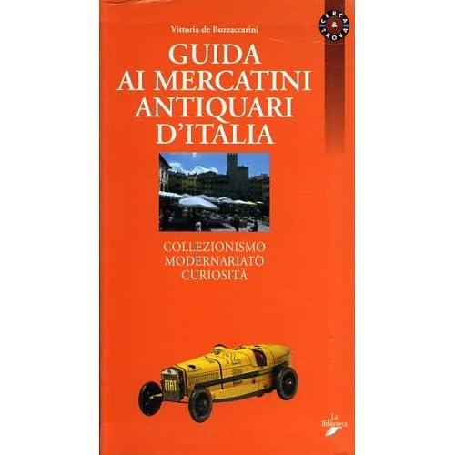 Guida Ai Mercatini Antiquari D'italia. Collezionismo Modernariato Curiosità
