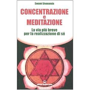 Concentrazione e meditazione. La via più breve per la realizzazione di sé