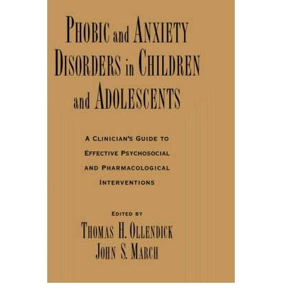 [(Phobic and Anxiety Disorders in Children and Adolescents: A Clinican's Guide to Effective Psychosocial and Pharmacological Interventions)] [Author: Thomas H. Ollendick] published on (January, 2004)