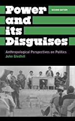 Power and Its Disguises - Second Edition: Anthropological Perspectives on Politics (Anthropology, Culture and Society)