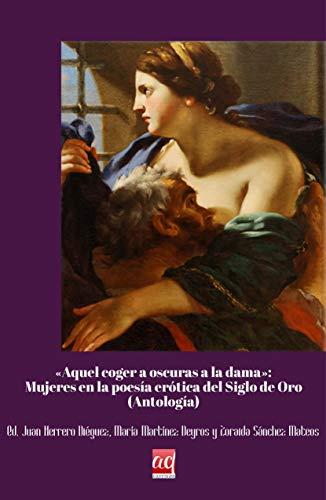 """""""Aquel coger a oscuras de la dama"""". Mujeres en la poesía erótica del Siglo de Oro: (Antología) (Letras áureas. Textos) por Juan Herrero Diéguez"""