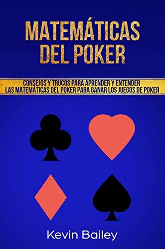 Matemáticas Del Poker (Libro En Español/Poker Math Spanish book): Consejos y trucos para aprender y entender matemáticas del Poker para ganar los juegos de póker por Kevin Bailey