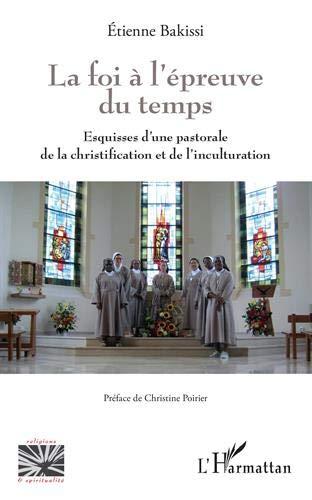 La foi à l'épreuve du temps: Esquisses d'une pastorale de la christification et de l'inculturation par Etienne Bakissi