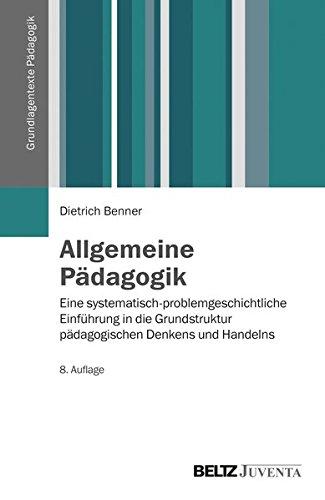 Allgemeine Pädagogik: Eine systematisch-problemgeschichtliche Einführung in die Grundstruktur pädagogischen Denkens und Handelns (Grundlagentexte Pädagogik)