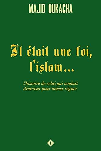 Il était une foi, l'islam... : l'histoire de celui qui voulait diviniser pour mieux régner par Majid Oukacha