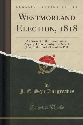 Westmorland Election, 1818: An Account of the Proceedings at Appleby, From Saturday, the 27th of June, to the Final Close of the Poll (Classic Reprint) by J. E. Sgn Hargreaves (2015-11-26)