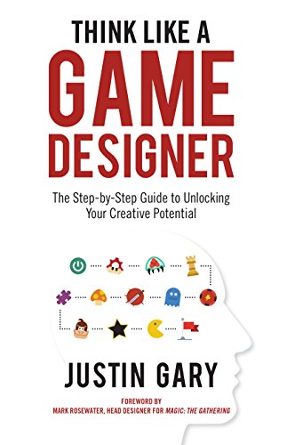 Think Like a Game Designer: The Step-By-Step Guide to Unlocking Your Creative Potential por Justin Gary