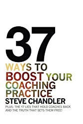 37 Ways to BOOST Your Coaching Practice: PLUS: the 17 Lies That Hold Coaches Back and the Truth That Sets Them Free! by Steve Chandler (2015-04-26)