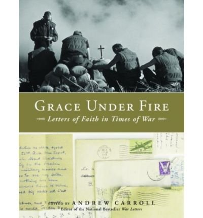 { GRACE UNDER FIRE: LETTERS OF FAITH IN TIMES OF WAR (SPECIAL) } By Carroll, Andrew ( Author ) [ Mar - 2007 ] [ Hardcover ]