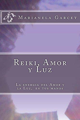 Reiki, Amor y Luz: La energía del Amor y la Luz,  en tus manos por Marianela Garcet