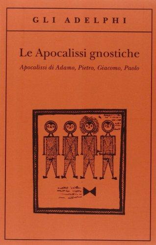 Le apocalissi gnostiche. Apocalisse di Adamo, Pietro, Giacomo, Paolo