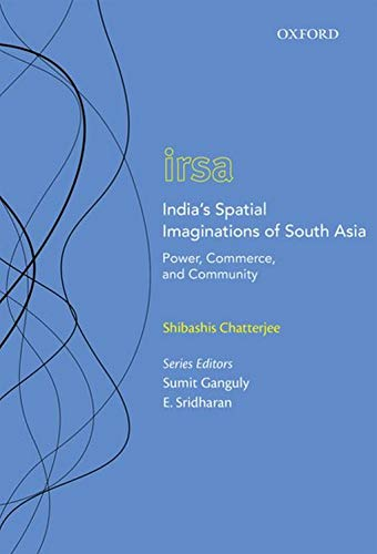 India's Spatial Imaginations of South Asia: Power, Commerce, and Community (Oxford International Relations in South Asia)